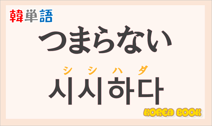 「つまらない」の韓国語は?ハングル「시시하다(シシハダ)」の意味と使い方を解説!