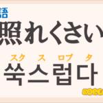 「照れくさい」の韓国語は?ハングル「쑥스럽다(スクスロプタ)」の意味と使い方を解説!