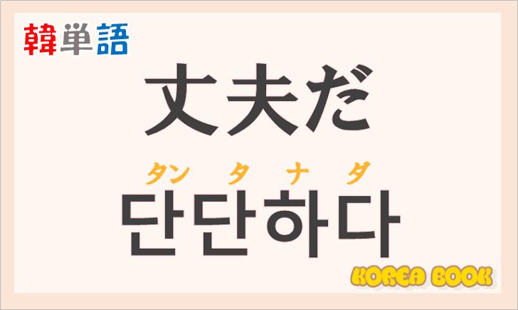 「丈夫だ」の韓国語は?ハングル「단단하다(タンタナダ)」の意味と使い方を解説!
