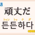 「頑丈だ」の韓国語は?ハングル「든든하다(トゥントゥナダ)」の意味と使い方を解説!
