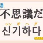 「不思議だ」の韓国語は?ハングル「신기하다(シンギハダ)」の意味と使い方を解説!